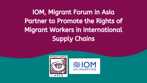 IOM, Migrant Forum in Asia Partner to Promote the Rights of Migrant Workers in International Supply Chains
